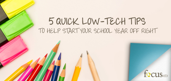 Focus-MD | 5 Quick Low-Tech Tips to Help Start Your School Year Off Right